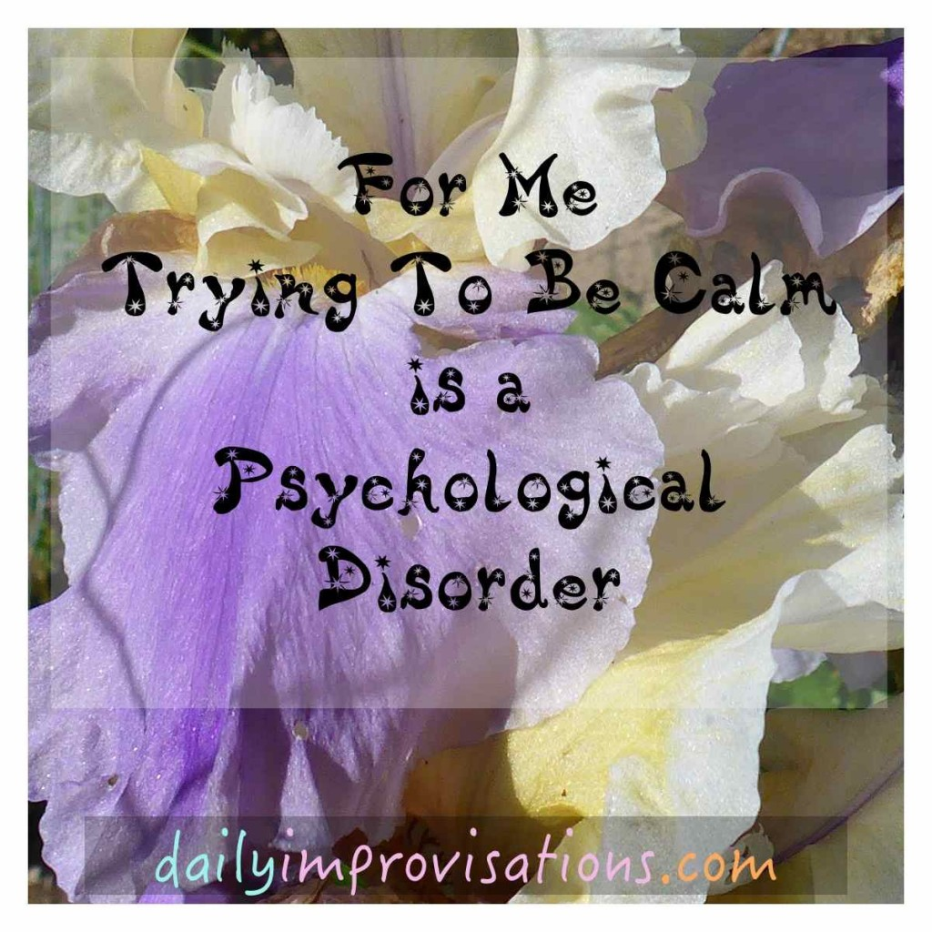For Me Trying To Be Calm is a Psychological Disorder