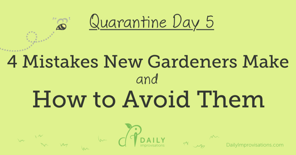 Quarantine Day 5: 4 Mistakes New Gardeners Make and How to Avoid Them