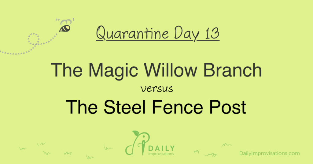 Lockdown Day 13: The Magic Willow Branch versus the Steel Fence Post